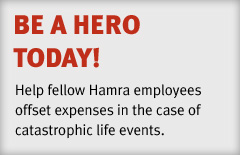 BE A HERO TODAY! Help fellow Hamra employees offset expenses in the case of catastropic life events.
